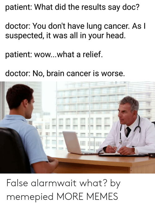Dank, Doctor, and Head: patient: What did the results say doc?  doctor: You don't have lung cancer. Asl  suspected, it was all in your head  patient: wow...what a relief  doctor: No, brain cancer is worse, False alarmwait what? by memepied MORE MEMES