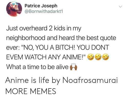"""Alive, Anime, and Bitch: Patrice Joseplh  @Bornwithadarkt1  Just overheard 2 kids in my  neighborhood and heard the best quote  ever: """"NO, YOU A BITCH! YOU DONT  EVEM WATCH ANY ANIME!""""ウウウ  What a time to be alive Anime is life by Noafrosamurai MORE MEMES"""
