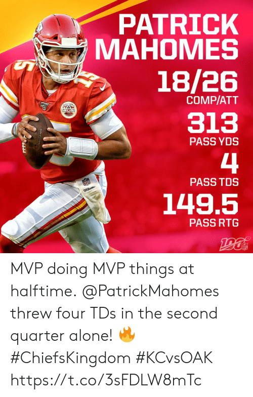 Being Alone, Memes, and Nfl: PATRICK  МАНОМES  18/26  COMP/ATT  313  PASS YDS  4  NFL  PASS TDS  Dilson  149.5  PASS RTG  NFL  OTBALL LEACUE MVP doing MVP things at halftime.  @PatrickMahomes threw four TDs in the second quarter alone! 🔥 #ChiefsKingdom #KCvsOAK https://t.co/3sFDLW8mTc