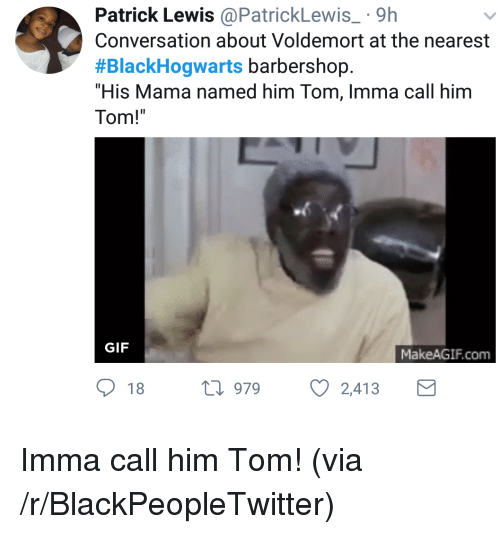 "Makeagif: Patrick Lewis@PatrickLewis 9h  Conversation about Voldemort at the nearest  #BlackHogwarts barbershop.  ""His Mama named him Tom, Imma call him  Tom!  GIF  MakeAGIF.com  18 h 979  2,413 <p>Imma call him Tom! (via /r/BlackPeopleTwitter)</p>"