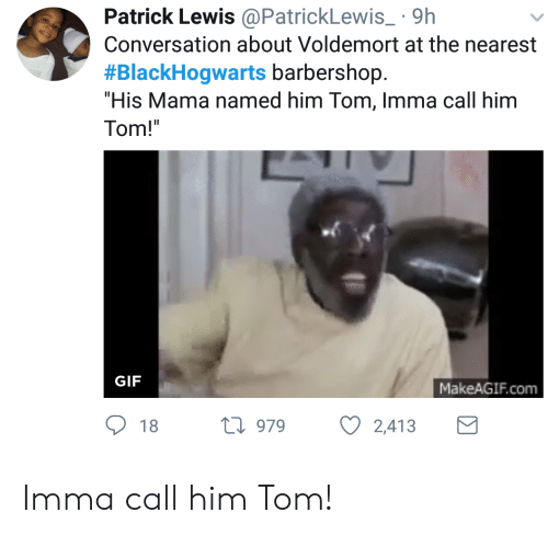 "Makeagif Com: Patrick Lewis@PatrickLewis 9h  Conversation about Voldemort at the nearest  #BlackHogwarts barbershop.  ""His Mama named him Tom, Imma call him  Tom!  GIF  MakeAGIF.com  18 h 979  2,413 Imma call him Tom!"