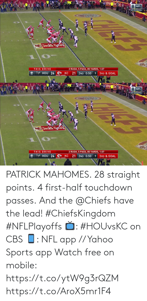lead: PATRICK MAHOMES.  28 straight points.  4 first-half touchdown passes.  And the @Chiefs have the lead! #ChiefsKingdom #NFLPlayoffs  📺: #HOUvsKC on CBS 📱: NFL app // Yahoo Sports app Watch free on mobile: https://t.co/ytW9g3rQZM https://t.co/AroX5mr1F4