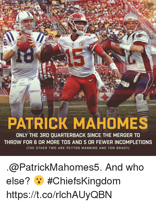Memes, Peyton Manning, and Tom Brady: PATRICK MAHOMES  ONLY THE 3RD QUARTERBACK SINCE THE MERGER TO  THROW FOR 6 OR MORE TDS AND 5 OR FEWER INCOMPLETIONS  THE OTHER TWO ARE PEYTON MANNING AND TOM BRADY) .@PatrickMahomes5.  And who else? 😮  #ChiefsKingdom https://t.co/rlchAUyQBN