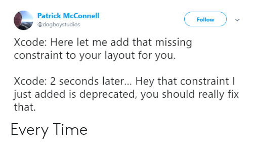 Time, Add, and Xcode: Patrick McConnell  @dogboystudios  Follow  Xcode: Here let me add that missing  constraint to your layout for you.  Xcode: 2 seconds later... Hey that constraint  just added is deprecated, you should really fix  that. Every Time
