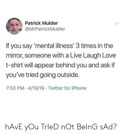 Iphone, Love, and Twitter: Patrick Mulder  @MrPatrickMulder  If you say 'mental illness' 3 times in the  mirror, someone with a Live Laugh Love  t-shirt will appear behind you and ask if  you've tried going outside.  7:53 PM- 4/19/19 Twitter for iPhone hAvE yOu TrIeD nOt BeInG sAd?