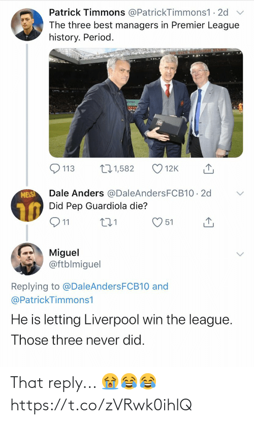 period: Patrick Timmons @PatrickTimmons1 · 2d  The three best managers in Premier League  history. Period.  271,582  113  12K  Dale Anders @DaleAndersFCB10 · 2d  Did Pep Guardiola die?  MESSI  Q11  51  Miguel  @ftblmiguel  Replying to @DaleAndersFCB10 and  @PatrickTimmons1  He is letting Liverpool win the league.  Those three never did. That reply... 😭😂😂 https://t.co/zVRwk0ihlQ