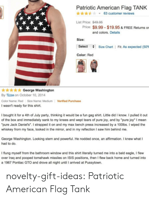 "Isis, Party, and Saw: Patriotic American Flag TANK  * * * y 63 customer reviews  List Price:$4998  Price: $9.99 $19.95 & FREE Returns or  and colors. Details  Size:  Select  #  Size Chart | Fit. As expected (50%  Color: Red  kGeorge Washington  By on October 10, 2014  Color Name:Red Size Name: Medium  I wasn't ready for this shirt.  Verified Purchase  I bought it for a 4th of July party, thinking it would be a fun gag shirt. Little did I know. I pulled it out  of the box and immediately sank to my knees and wept tears of pure joy, and by ""pure joy"" I mean  pure Jack Daniel's"" I strapped it on and my max bench press increased by a 100lbs. I wiped the  whiskey from my face, looked in the mirror, and in my reflection I saw him behind me  George Washington. Looking stern and powerful. He nodded once, an affirmation. I knew what I  had to do.  I flung myself from the bathroom window and this shirt literally turned me into a bald eagle, I flew  over Iraq and pooped tomahawk missiles on ISIS positions, then I flew back home and turned into  a 1967 Pontiac GTO and drove all night until I arrived at Pussytown. novelty-gift-ideas:  Patriotic American Flag Tank"