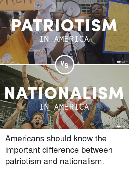 Nationalism: PATRIOTISM  IN AMERICA  VR  GETTY  NATIONALISM  IN AMERICA Americans should know the important difference between patriotism and nationalism.