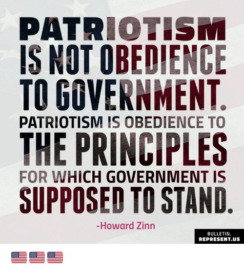 Conservative Memes: PATRIOTISM  IS NOT OBEDIENCE  TO GOVERNMENT  PATRIOTISM IS OBEDIENCE TO  THE PRINCIPLES  SUPPOSED TO STAND  FOR WHICH GOVERNMENT IS  -Howard Zinn  BULLETIN  REPRESENT.US 🇺🇸🇺🇸🇺🇸