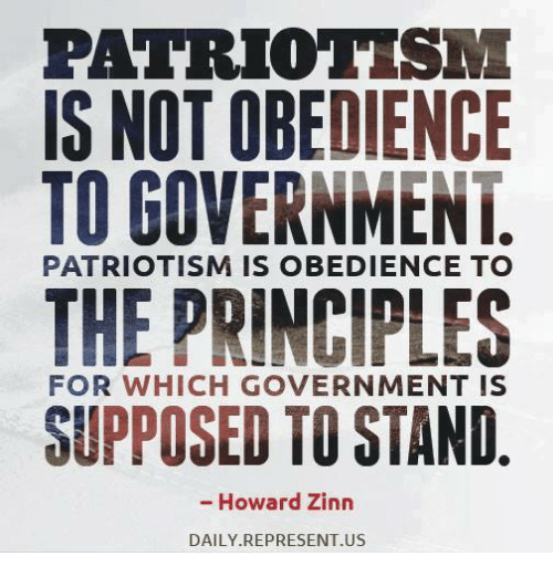 Memes, Government, and Obedience: PATRIOTISM  IS NOT OBEDIENCE  TO GOVERNMENT  THE PRINCIPLES  SUPPOSED TO STAND  PATRIOTISM IS OBEDIENCE TO  FOR WHICH GOVERNMENT IS  - Howard Zinn  DAILY REPRESENT.US
