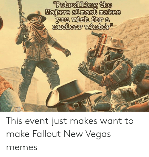 """Fallout New Vegas Memes: """"Patrolling the  Mojave almost makes  you wash for a  muclear wanter This event just makes want to make Fallout New Vegas memes"""