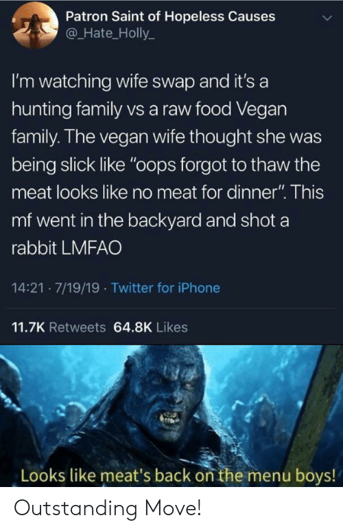 "saint: Patron Saint of Hopeless Causes  @Hate_Holly  I'm watching wife swap and it's a  hunting family vs a raw food Vegan  family. The vegan wife thought she  being slick like ""oops forgot to thaw the  meat looks like no meat for dinner"". This  mf went in the backyard and shot a  rabbit LMFAO  14:21 7/19/19 Twitter for iPhone  11.7K Retweets 64.8K Likes  Looks like meat's back on the menu boys! Outstanding Move!"