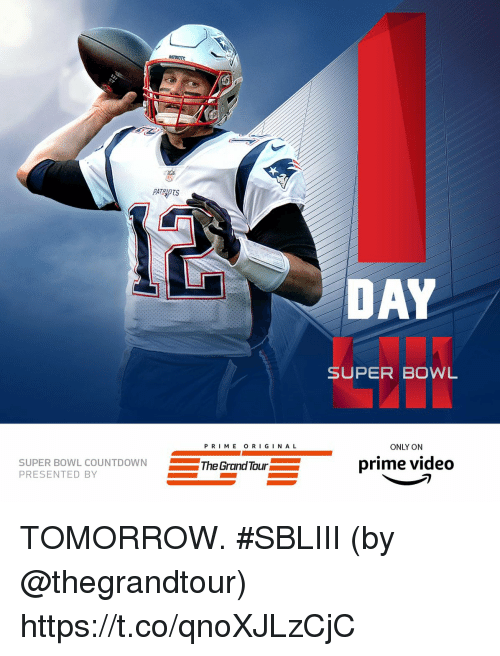 Memes, Super Bowl, and Tomorrow: PATROTS  DAY  SUPER BOWL  P RI ME O RIGINA L  ONLY ON  SUPER BOWL  PRESENTED BY  L COUNTDOWNThe Grand Tour  prime video TOMORROW. #SBLIII  (by @thegrandtour) https://t.co/qnoXJLzCjC