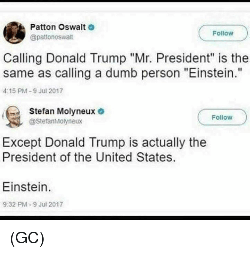 "Donald Trump, Dumb, and Memes: Patton Oswalt  @pattonoswalt  Follow  Calling Donald Trump ""Mr. President"" is the  same as calling a dumb person ""Einstein.""  4:15 PM-9 Jul 2017  Stefan Molyneux e  @StefanMolyneux  Follow  Except Donald Trump is actually the  President of the United States.  Einstein.  9:32 PM-9 Jul 2017 (GC)"