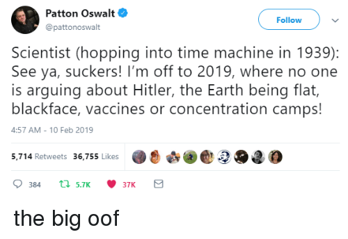 Im Off: Patton Oswalt  @pattonoswalt  Follow  Scientist (hopping into time machine in 1939):  See ya, suckers! I'm off to 2019, where no one  is arguing about Hitler, the Earth being flat,  blackface, vaccines or concentration camps!  4:57 AM-10 Feb 2019  5,.714 Retweets 36,755 likes2O2 the big oof