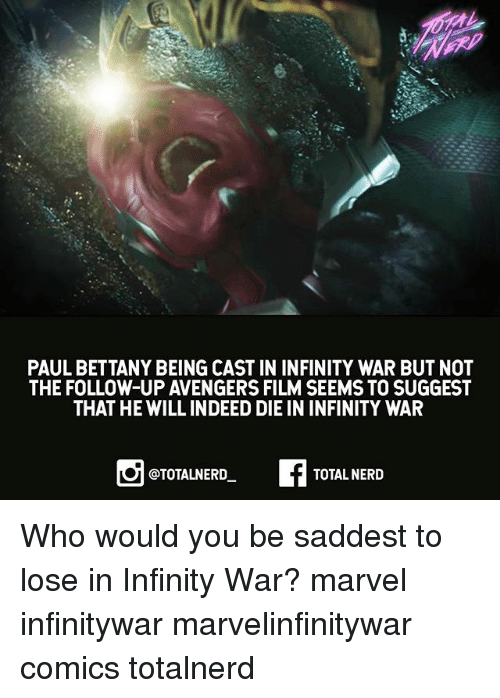Memes, Nerd, and Avengers: PAUL BETTANY BEING CAST IN INFINITY WAR BUT NOT  THE FOLLOW-UP AVENGERS FILM SEEMS TO SUGGEST  THAT HE WILL INDEED DIE IN INFINITY WAR  @TOTALNERD  TOTAL NERD Who would you be saddest to lose in Infinity War? marvel infinitywar marvelinfinitywar comics totalnerd