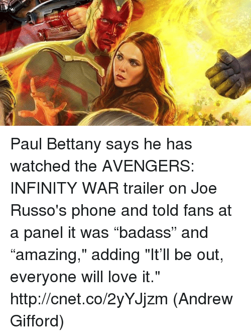 "Love, Memes, and Phone: Paul Bettany says he has watched the AVENGERS: INFINITY WAR trailer on Joe Russo's phone and told fans at a panel it was ""badass"" and ""amazing,"" adding ""It'll be out, everyone will love it."" http://cnet.co/2yYJjzm  (Andrew Gifford)"