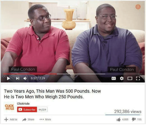 ick: Paul Condon  Paul Condon  0:57 / 2:29  CO  Two Years Ago, This Man Was 500 Pounds. Now  He Is Two Men Who Weigh 250 Pounds.  있靡  ICK ClickHole  Subscribe  44,024  292,386 views  曲4,085 195  + Add to  Share
