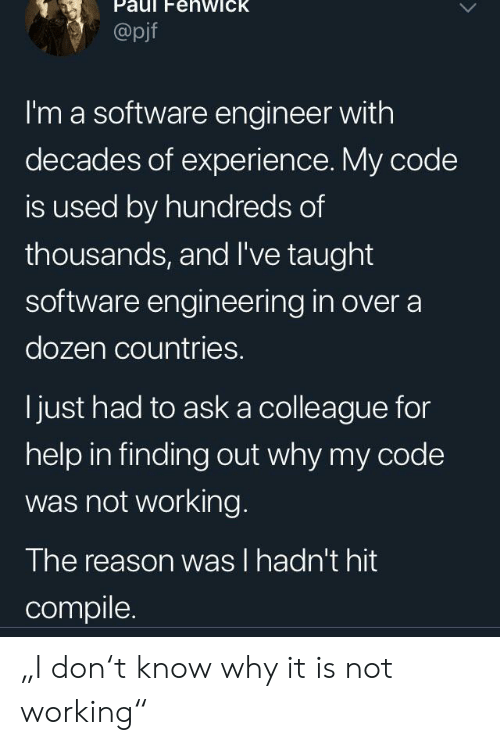 "not working: Paul FehwicK  @pjf  I'm a software engineer with  decades of experience. My code  is used by hundreds of  thousands, and I've taught  software engineering in over a  dozen countries.  ljust had to ask a colleague for  help in finding out why my code  was not working.  The reason was l hadn't hit  compile. ""I don't know why it is not working"""