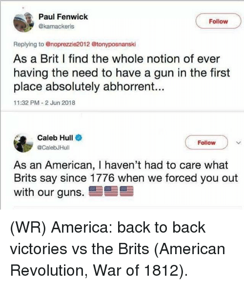 America, Back to Back, and Guns: Paul Fenwick  Follow  @kamackeris  Replying to @noprezzie2012 @tonyposnanski  As a Brit I find the whole notion of ever  having the need to have a gun in the first  place absolutely abhorrent...  11:32 PM 2 Jun 2018  Caleb Hull  CalebJHull  Follow  As an American, I haven't had to care what  Brits say since 1776 when we forced you out  with our guns. (WR) America: back to back victories vs the Brits (American Revolution, War of 1812).