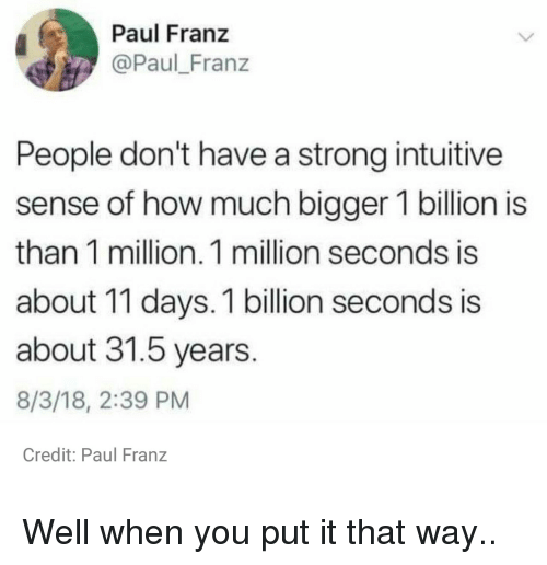 Strong, How, and Paul: Paul Franz  @Paul_Franz  People don't have a strong intuitive  sense of how much bigger 1 billion is  than 1 million. 1 million seconds is  about 11 days. 1 billion seconds is  about 31.5 years  8/3/18, 2:39 PM  Credit: Paul Franz Well when you put it that way..