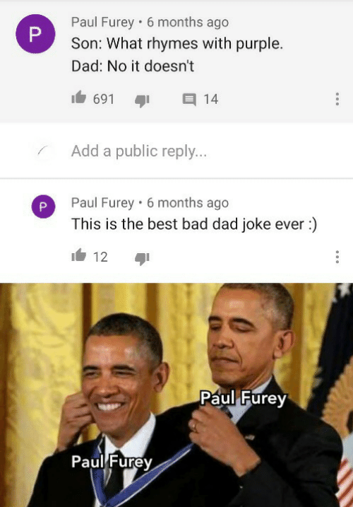 paul: Paul Furey • 6 months ago  Son: What rhymes with purple.  Dad: No it doesn't  691  14  Add a public reply...  Paul Furey · 6 months ago  This is the best bad dad joke ever :)  12  Paul Furey  Paul Furey  P.