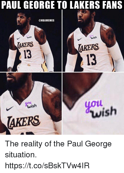 loll: PAUL GEORGE TO LAKERS FANS  @NBAMEMES  wish  LOLL  AKERS  13  AKERS  13  youi  yot  ish  wish  AKERS The reality of the Paul George situation. https://t.co/sBskTVw4IR