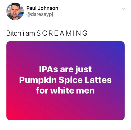 Bitch, Memes, and Pumpkin: Paul Johnson  @daresaypj  Bitch i am SCREAMING  IPAs are just  Pumpkin Spice Lattes  for white men