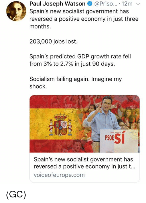Memes, Lost, and Jobs: Paul Joseph Watson @Priso... 12m v  Spain's new socialist government has  reversed a positive economy in just three  months.  203,000 jobs lost.  Spain's predicted GDP growth rate fell  from 3% to 2.7% in just 90 days.  Socialism failing again. Imagine my  shock.  PSESİ  Spain's new socialist government has  reversed a positive economy in just t...  voiceofeurope.com (GC)