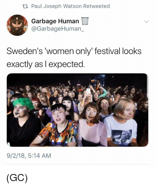Memes, Women, and Festival: Paul Joseph Watson Retweeted  Garbage Human  @GarbageHuman,  Sweden's 'women only' festival looks  exactly as l expected  9/2/18, 5:14 AM (GC)