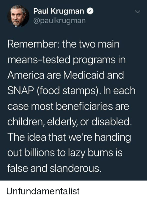 America, Children, and Food: Paul Krugman  @paulkrugman  Remember: the two mairn  means-tested programs in  America are Medicaid and  SNAP (food stamps). In each  case most beneficiaries are  children, elderly, or disabled  The idea that we're handing  out billions to lazy bums is  false and slanderous. Unfundamentalist