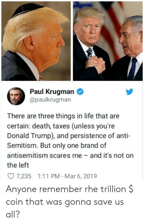 Donald Trump, Life, and Taxes: Paul Krugman  @paulkrugman  There are three things in life that are  certain: death, taxes (unless you're  Donald Trump), and persistence of anti-  Semitism. But only one brand of  antisemitism scares me- and it's not on  the left  7,235 1:11 PM - Mar 6, 2019 Anyone remember rhe trillion $ coin that was gonna save us all?