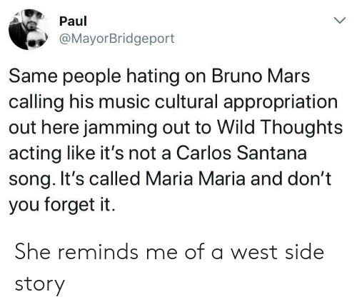 West Side: Paul  @MayorBridgeport  Same people hating on Bruno Mars  calling his music cultural appropriation  out here jamming out to Wild Thoughts  acting like it's not a Carlos Santana  song. It's called Maria Maria and don't  you forget it. She reminds me of a west side story