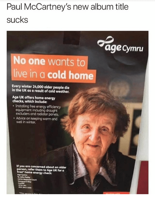 """Advice, Energy, and Memes: Paul McCartney's new album title  sucks  age Cymru  No one wants to  live in a cold home  Every winter 24,000 older people die  in the UK as a result of cold weather.  Age UK offers home energy  checks, which include:  . Installing free energy efficiency  equipment including draught  excluders and radiator panels  Advice on keeping warm and  well in winter  If you are concerned about an older  person, refer them to Age UK for a  free"""" home energy check"""