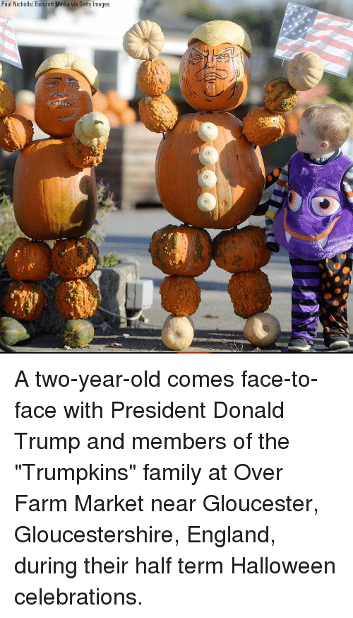 "Donald Trump, England, and Family: Paul Nicholls/ Barcroft Media via Getty Images A two-year-old comes face-to-face with President Donald Trump and members of the ""Trumpkins"" family at Over Farm Market near Gloucester, Gloucestershire, England, during their half term Halloween celebrations."