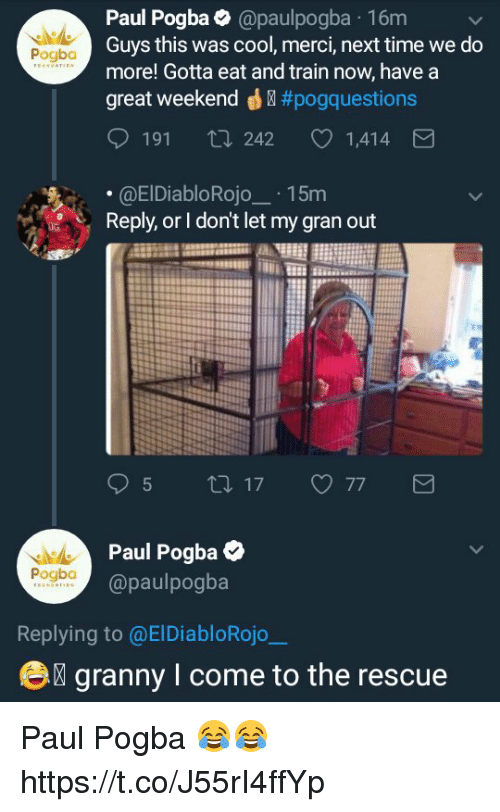 Great Weekend: Paul Pogba@paulpogba 16m  Guys this was cool, merci, next time we do  more! Gotta eat and train now, have a  great weekend ® #pogq uestions  Pogba  191 ti 242  1,414  .@ElDiabloRojo15m  Reply, or I don't let my gran out  Paul Pogba  @paulpogba  Pogbo  Replying to @ElDiabloRojo  e  granny I come to the rescue Paul Pogba 😂😂 https://t.co/J55rI4ffYp
