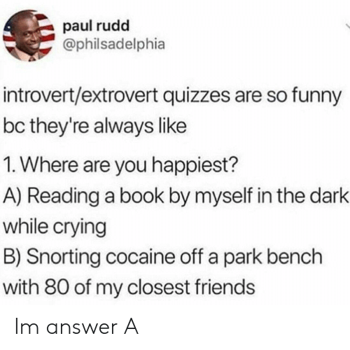 Snorting: paul rudd  Ophilsadelphia  introvert/extrovert quizzes are so funny  bc they're always like  1. Where are you happiest?  A) Reading a book by myself in the dark  while crying  B) Snorting cocaine off a park bench  with 80 of my closest friends Im answer A