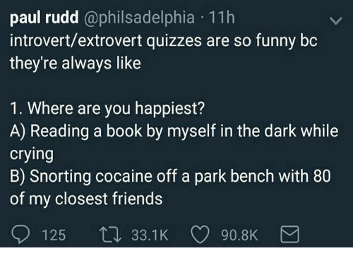 Crying, Friends, and Funny: paul rudd @philsadelphia 11h  introvert/extrovert quizzes are so funny bc  they're always like  1. Where are you happiest?  A) Reading a book by myself in the dark while  crying  B) Snorting cocaine off a park bench with 80  of my closest friends  125 t 33.1K 90.8K