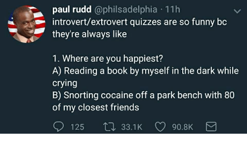 Crying, Friends, and Funny: paul rudd @philsadelphia 11h  introvert/extrovert quizzes are so funny boc  they're always like  1. Where are you happiest?  A) Reading a book by myself in the dark while  crying  B) Snorting cocaine off a park bench with 80  of my closest friends  125 ti 33.1K  90.8K