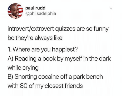 Snorting: paul rudd  @philsadelphia  introvert/extrovert quizzes are so funny  bc they're always like  1. Where are you happiest?  A) Reading a book by myself in the dark  while crying  B) Snorting cocaine off a park bench  with 80 of my closest friends