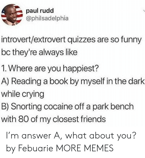 Snorting: paul rudd  @philsadelphia  introvert/extrovert quizzes are so funny  bc they're always like  1. Where are you happiest?  A) Reading a book by myself in the dark  while crying  B) Snorting cocaine off a park bench  with 80 of my closest friends I'm answer A, what about you? by Febuarie MORE MEMES