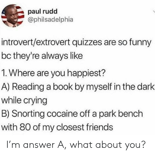 Snorting: paul rudd  @philsadelphia  introvert/extrovert quizzes are so funny  bc they're always like  1. Where are you happiest?  A) Reading a book by myself in the dark  while crying  B) Snorting cocaine off a park bench  with 80 of my closest friends I'm answer A, what about you?