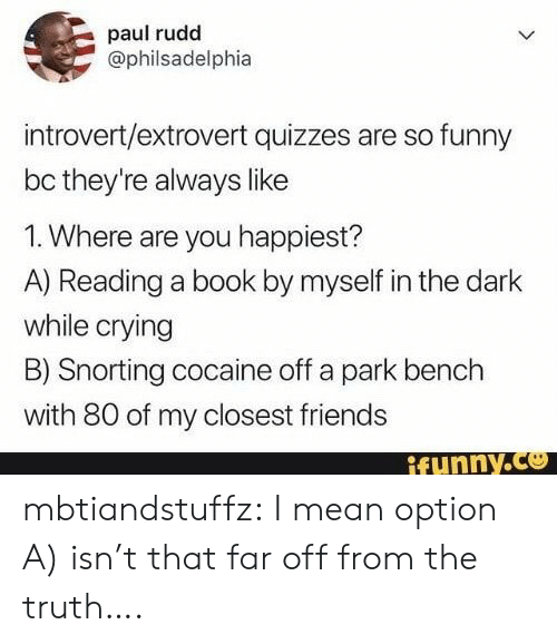 Snorting: paul rudd  @philsadelphia  introvert/extrovert quizzes are so funny  bc they're always like  1. Where are you happiest?  A) Reading a book by myself in the dark  while crying  B) Snorting cocaine off a park bench  with 80 of my closest friends  ifunny.co mbtiandstuffz:  I mean option A) isn't that far off from the truth….