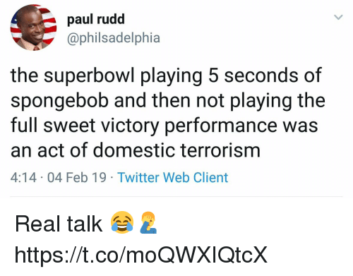 SpongeBob, Twitter, and Superbowl: paul rudd  @philsadelphia  the superbowl playing 5 seconds of  spongebob and then not playing the  full sweet victory performance was  an act of domestic terrorism  4:14 04 Feb 19 Twitter Web Client Real talk 😂🤦‍♂️ https://t.co/moQWXIQtcX