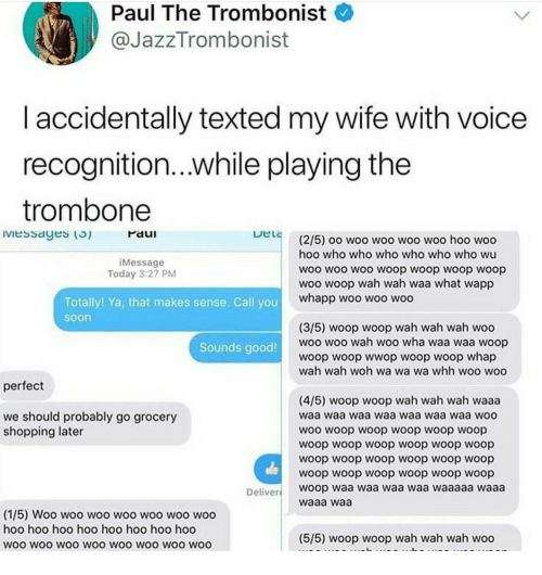 Hod: Paul The Trombonist  @JazzTrombonist  I accidentally texted my wife with voice  recognition...while playing the  trombone  Iviessayes () raui  Paul  (2/5) oo woo woo woo woo hoo woo  hoo who who who who who who wu  woo woo woo woop woop woop woop  woo woop wah wah waa what wapp  Message  Today 3:27 PM  whapp woo woo woo  Totally! Ya, that makes sense. Call you  soon  (3/5) woop woop wah wah wah woo  woo woo wah woo wha waa waa woop  woop woop wwop woop woop whap  wah wah woh wa wa wa whh woo woo  Sounds good  perfect  (4/5) woop woop wah wah wah waaa  waa waa waa waa waa waa waa wOO  woo woop woop woop woop woop  woop woop woop woop woop woop  woop woop woop woop woop woop  woop woop woop woop woop woop  woop waa waa waa waa waaaaa waaa  waaa waa  we should probably go grocery  shopping later  Deliver  (1/5) Woo woo woo woo woo woo woo  hoo hoo hoo hoo hoo hoo hoo hod  woo wOo WOO WOO WOO WOO WOO WOO  (5/5) woop woop wah wah wah woo