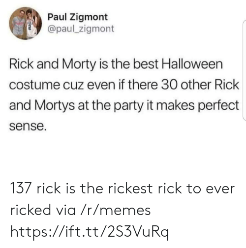 Rick and Morty: Paul Zigmont  @paul_zigmont  Rick and Morty is the best Halloween  costume cuz even if there 30 other Rick  and Mortys at the party it makes perfect  sense. 137 rick is the rickest rick to ever ricked via /r/memes https://ift.tt/2S3VuRq