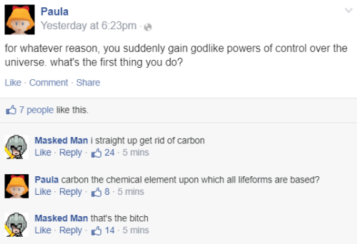 Whats The: Paula  Yesterday at 6:23pm  for whatever reason, you suddenly gain godlike powers of control over the  universe. what's the first thing you do?  Like · Comment - Share  37 people like this.  Masked Man i straight up get rid of carbon  Like - Reply 6 24 - 5 mins  Paula carbon the chemical element upon which all lifeforms are based?  Like - Reply 38 - 5 mins  Masked Man that's the bitch  Like - Reply 6 14 - 5 mins