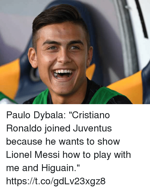 """Cristiano Ronaldo, Soccer, and Lionel Messi: Paulo Dybala: """"Cristiano Ronaldo joined Juventus because he wants to show Lionel Messi how to play with me and Higuain."""" https://t.co/gdLv23xgz8"""