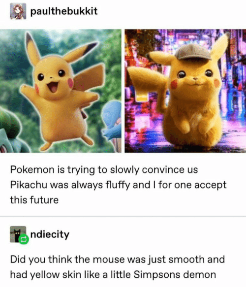 Future, Pikachu, and Pokemon: paulthebukkit  Pokemon is trying to slowly convince us  Pikachu was always fluffy and I for one accept  this future  ndiecity  Did you think the mouse was just smooth and  had yellow skin like a little Simpsons demon
