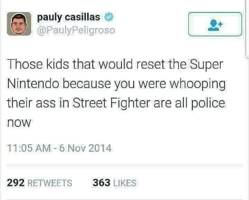 Street Fighter: pauly casillas  @PaulyPeligroso  Those kids that would reset the Super  Nintendo because you were whooping  their ass in Street Fighter are all police  now  11:05 AM 6 Nov 2014  292 RETWEETS  363 LIKES